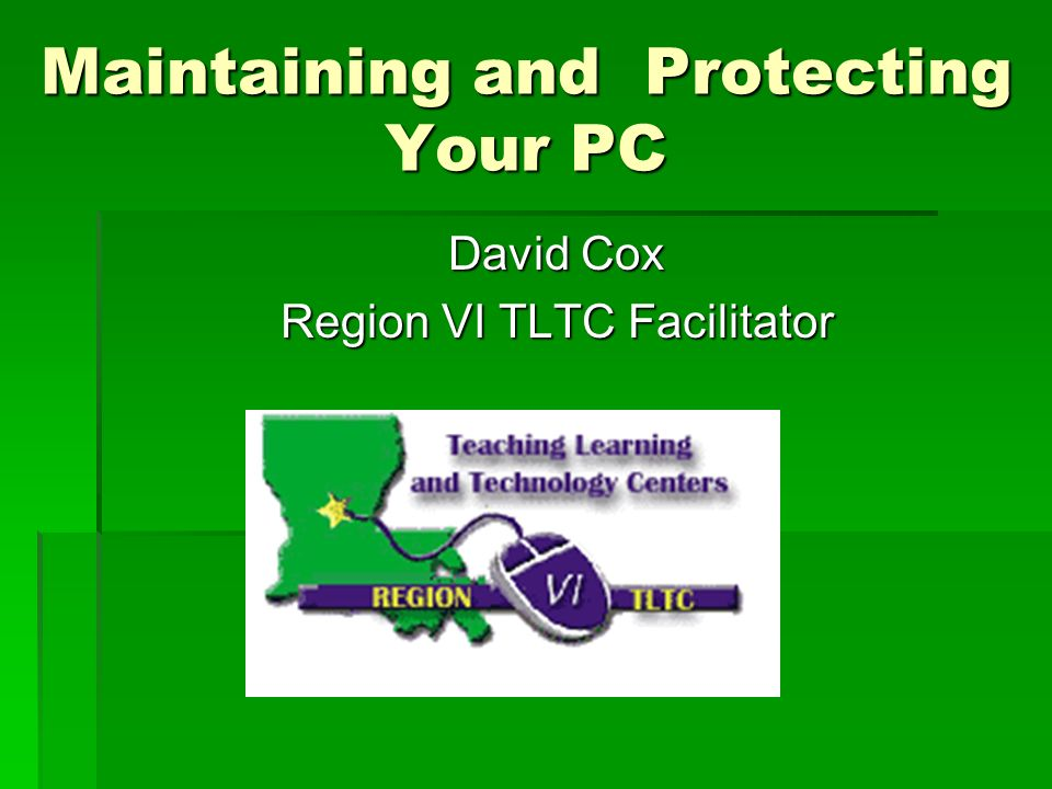 Maintaining and Protecting Your PC David Cox Region VI TLTC Facilitator