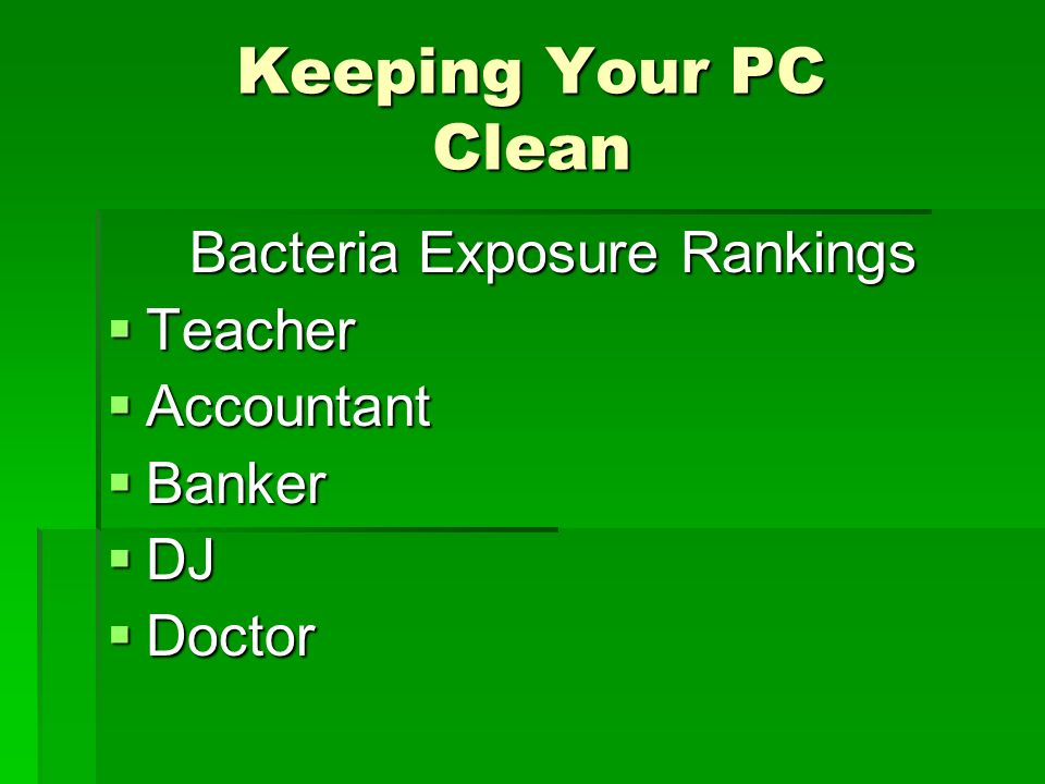 Keeping Your PC Clean Bacteria Exposure Rankings Teacher Teacher Accountant Accountant Banker Banker DJ DJ Doctor Doctor