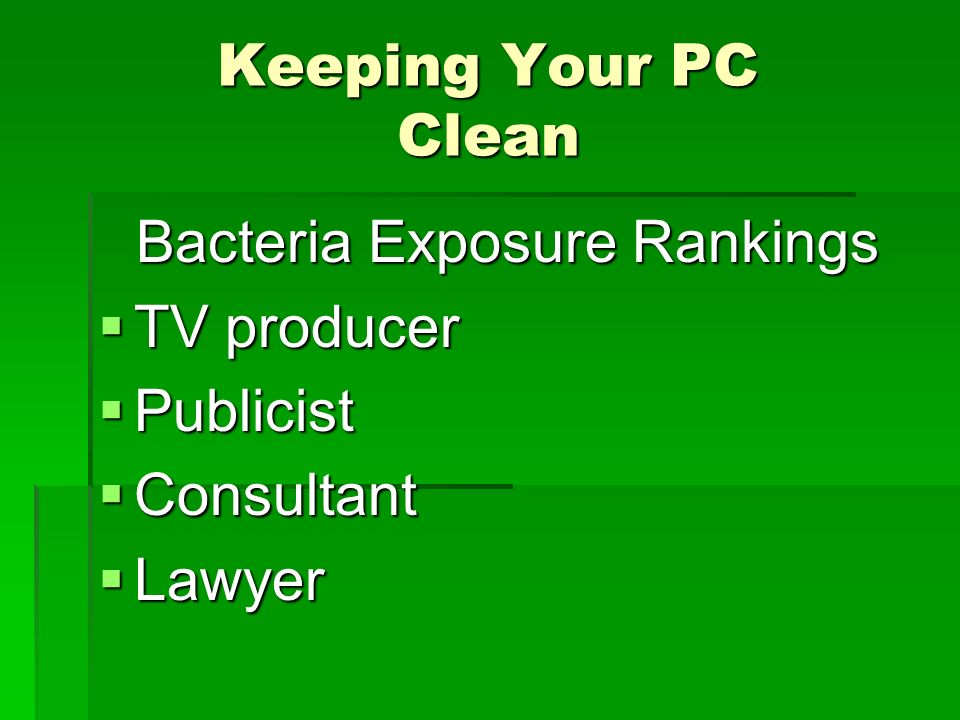 Keeping Your PC Clean Facts Some cold and flu viruses survive on surfaces to 72 hours Some cold and flu viruses survive on surfaces to 72 hours Bacteria levels rise during the day and peak after lunch Bacteria levels rise during the day and peak after lunch The number doubles every 15- 20 minutes The number doubles every 15- 20 minutes
