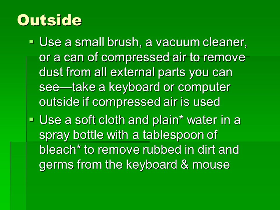 Outside Use a small brush, a vacuum cleaner, or a can of compressed air to remove dust from all external parts you can seetake a keyboard or computer outside if compressed air is used Use a small brush, a vacuum cleaner, or a can of compressed air to remove dust from all external parts you can seetake a keyboard or computer outside if compressed air is used Use a soft cloth and plain* water in a spray bottle with a tablespoon of bleach* to remove rubbed in dirt and germs from the keyboard & mouse Use a soft cloth and plain* water in a spray bottle with a tablespoon of bleach* to remove rubbed in dirt and germs from the keyboard & mouse