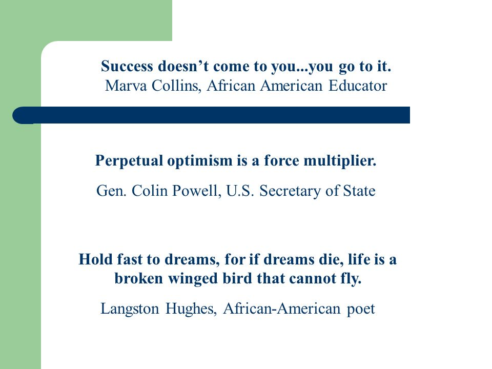 Success doesnt come to you...you go to it. Marva Collins, African American Educator Perpetual optimism is a force multiplier. Gen. Colin Powell, U.S.