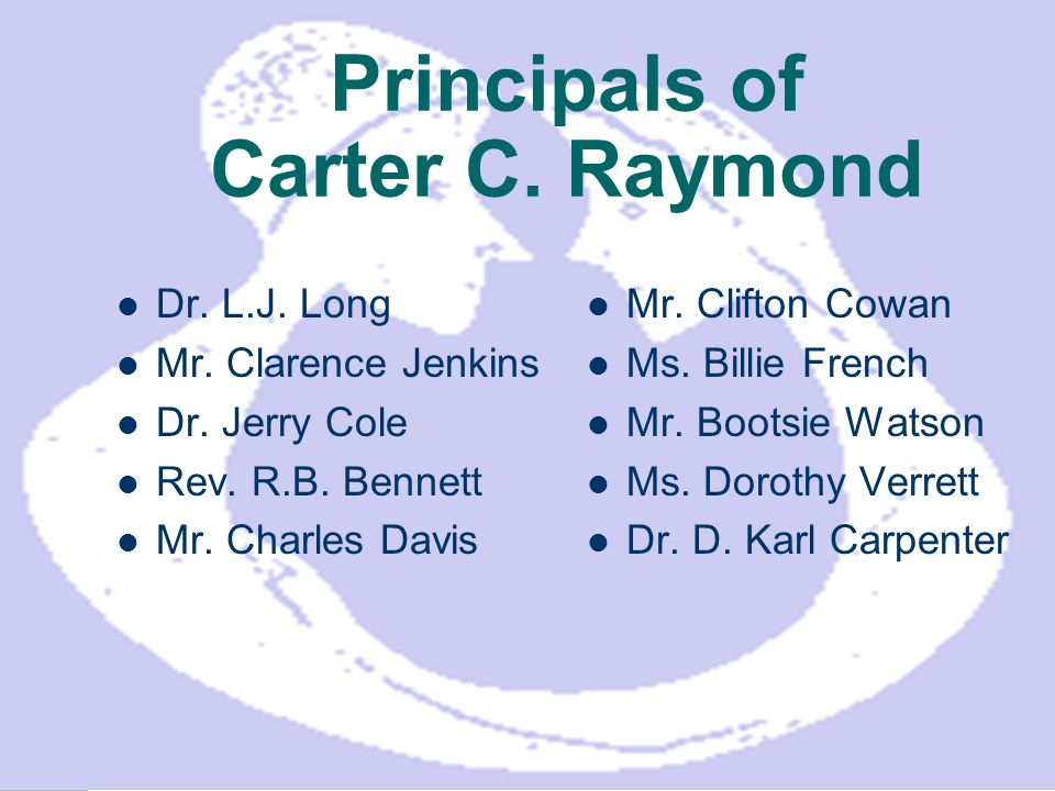 Principals of Carter C. Raymond Dr. L.J. Long Mr. Clarence Jenkins Dr. Jerry Cole Rev. R.B. Bennett Mr. Charles Davis Mr. Clifton Cowan Ms. Billie Fre