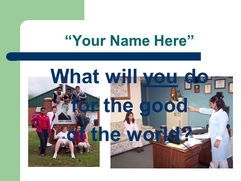 What will you do for the good of the world? Your Name Here
