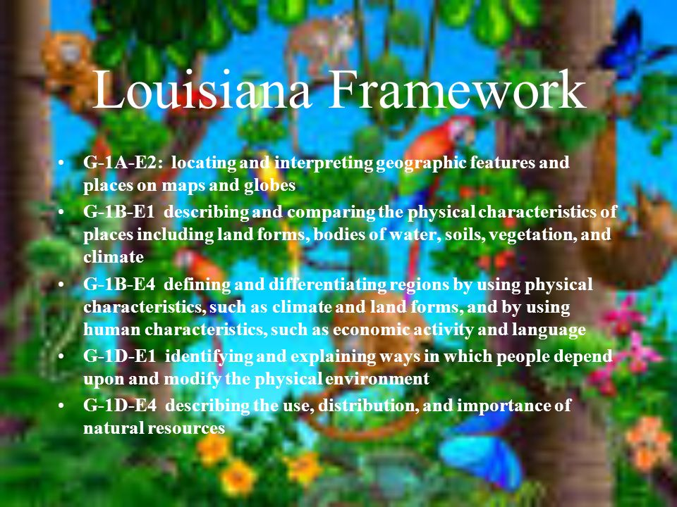 Louisiana Framework G-1A-E2: locating and interpreting geographic features and places on maps and globes G-1B-E1 describing and comparing the physical characteristics of places including land forms, bodies of water, soils, vegetation, and climate G-1B-E4 defining and differentiating regions by using physical characteristics, such as climate and land forms, and by using human characteristics, such as economic activity and language G-1D-E1 identifying and explaining ways in which people depend upon and modify the physical environment G-1D-E4 describing the use, distribution, and importance of natural resources