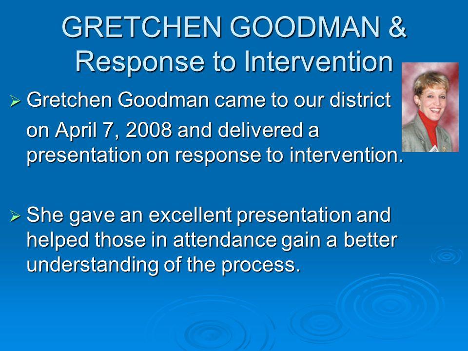 GRETCHEN GOODMAN & Response to Intervention Gretchen Goodman came to our district Gretchen Goodman came to our district on April 7, 2008 and delivered a presentation on response to intervention.