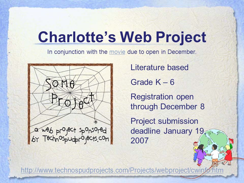 Charlottes Web Project Literature based Grade K – 6 Registration open through December 8 Project submission deadline January 19, 2007 http://www.technospudprojects.com/Projects/webproject/cwinfo.htm In conjunction with the movie due to open in December.movie