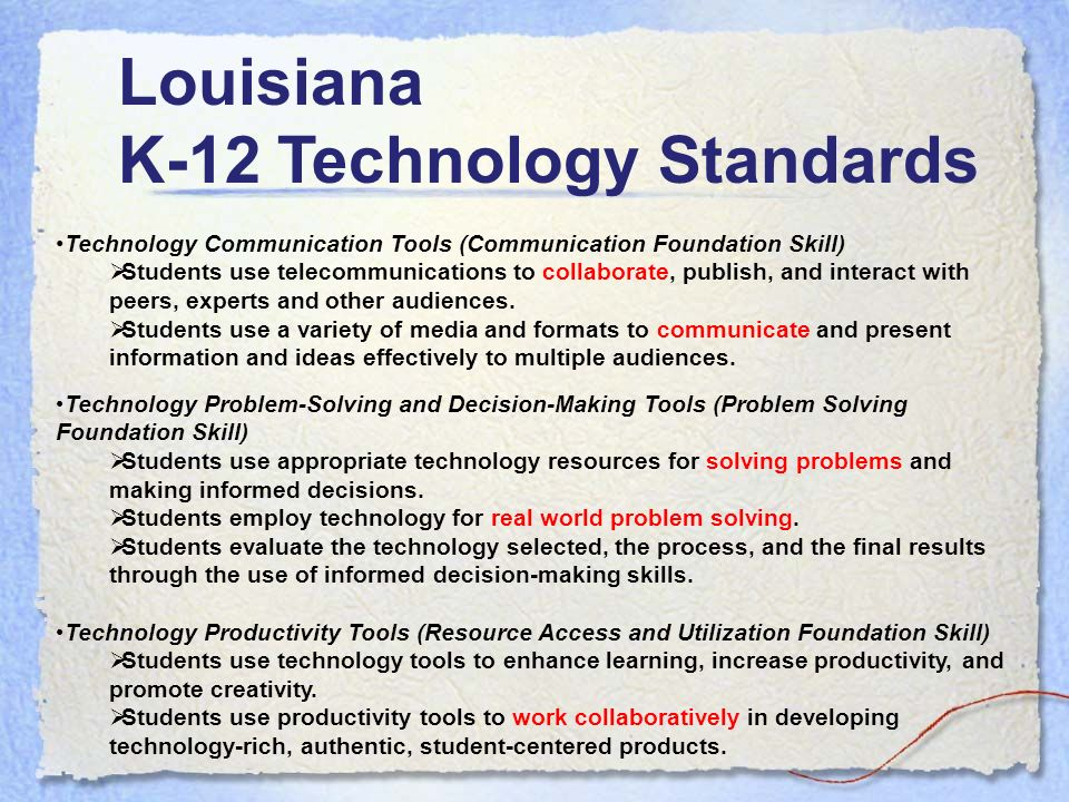 Louisiana K-12 Technology Standards Technology Problem-Solving and Decision-Making Tools (Problem Solving Foundation Skill) Students use appropriate technology resources for solving problems and making informed decisions.