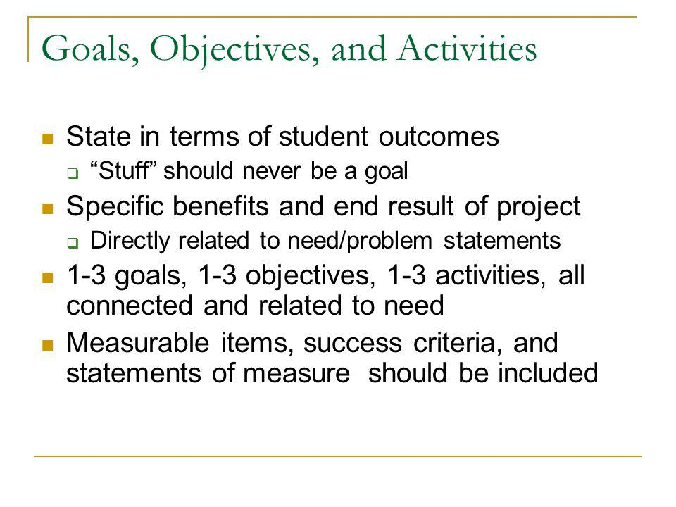 Goals, Objectives, and Activities State in terms of student outcomes Stuff should never be a goal Specific benefits and end result of project Directly