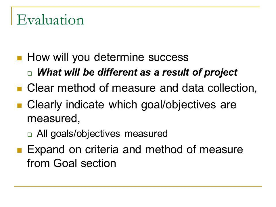 Evaluation How will you determine success What will be different as a result of project Clear method of measure and data collection, Clearly indicate