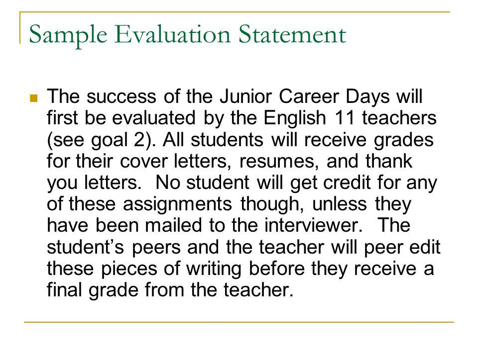 Sample Evaluation Statement The success of the Junior Career Days will first be evaluated by the English 11 teachers (see goal 2). All students will r
