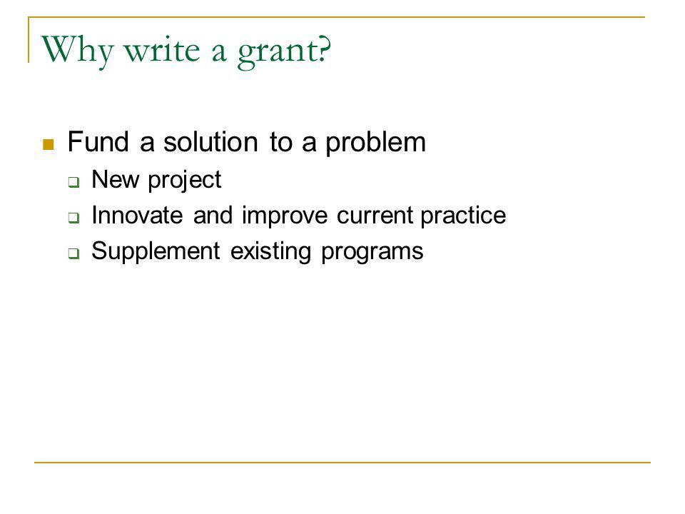Why write a grant? Fund a solution to a problem New project Innovate and improve current practice Supplement existing programs