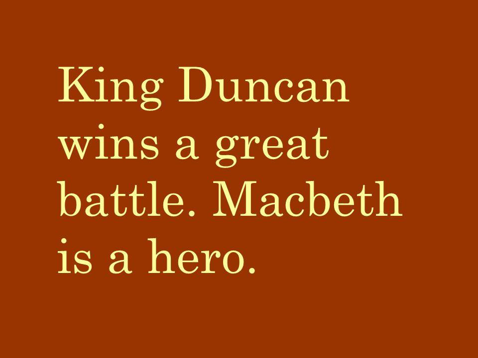 King Duncan wins a great battle. Macbeth is a hero.