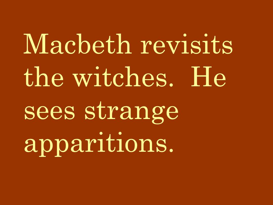 Macbeth revisits the witches. He sees strange apparitions.