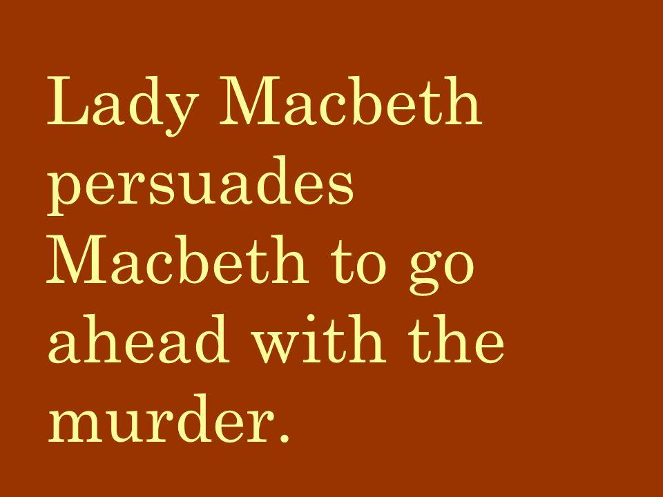 Lady Macbeth persuades Macbeth to go ahead with the murder.