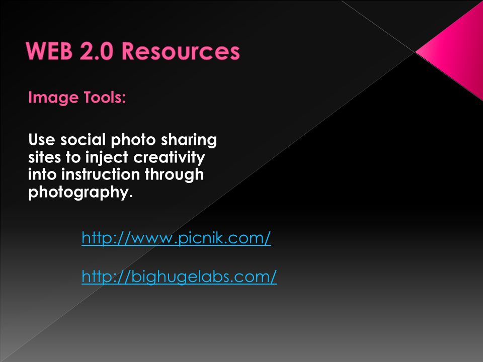 Image Tools: Use social photo sharing sites to inject creativity into instruction through photography. http://www.picnik.com/ http://bighugelabs.com/