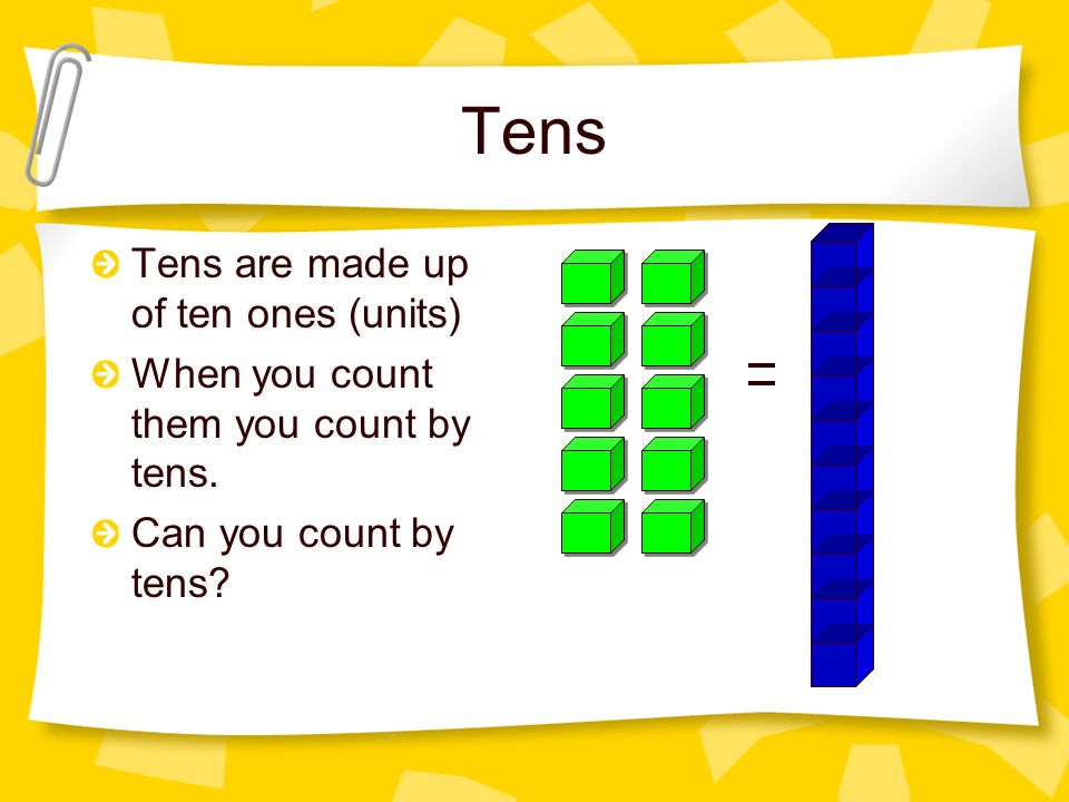 Tens Tens are made up of ten ones (units) When you count them you count by tens. Can you count by tens?