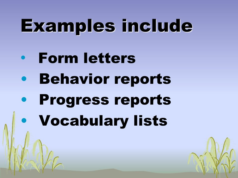 Examples include Form letters Behavior reports Progress reports Vocabulary lists
