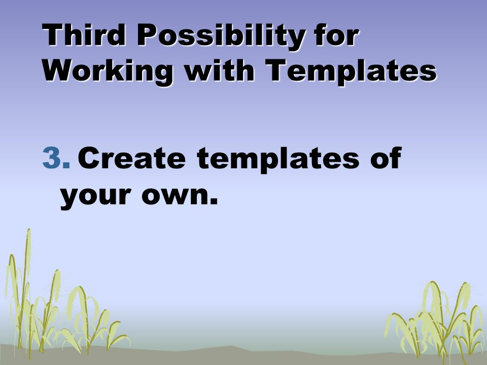 Third Possibility for Working with Templates 3. Create templates of your own.