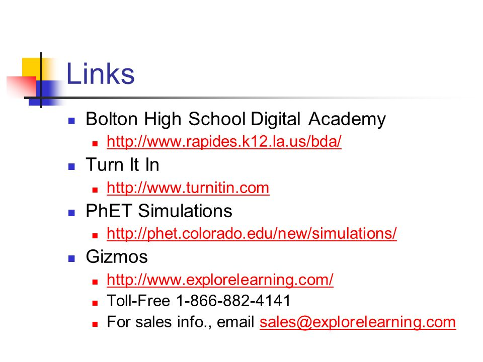 Links Bolton High School Digital Academy http://www.rapides.k12.la.us/bda/ Turn It In http://www.turnitin.com PhET Simulations http://phet.colorado.edu/new/simulations/ Gizmos http://www.explorelearning.com/ Toll-Free 1-866-882-4141 For sales info., email sales@explorelearning.comsales@explorelearning.com