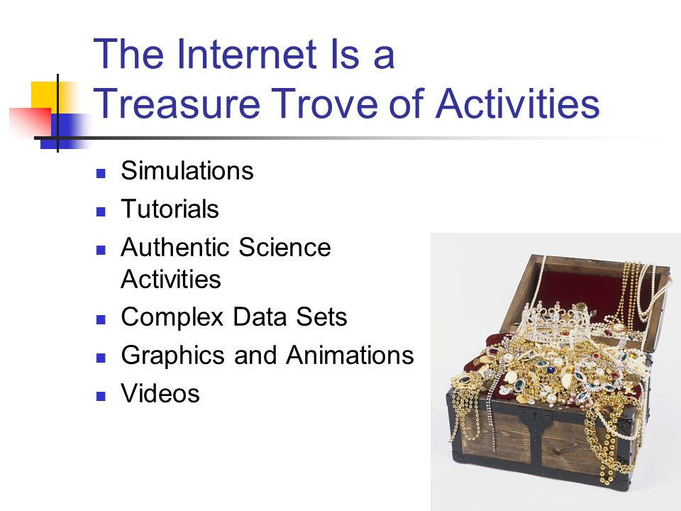 The Internet Is a Treasure Trove of Activities Simulations Tutorials Authentic Science Activities Complex Data Sets Graphics and Animations Videos