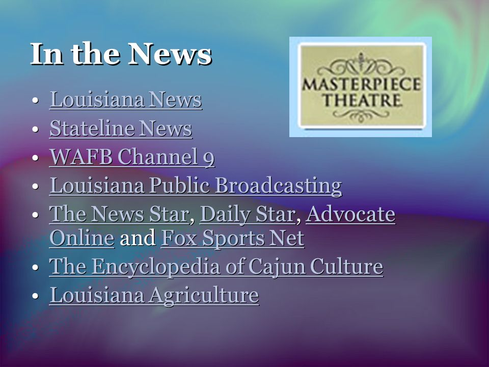 In the News Louisiana News Stateline News WAFB Channel 9 Louisiana Public Broadcasting The News Star, Daily Star, Advocate Online and Fox Sports NetThe News StarDaily StarAdvocate OnlineFox Sports Net The Encyclopedia of Cajun Culture Louisiana Agriculture Louisiana News Stateline News WAFB Channel 9 Louisiana Public Broadcasting The News Star, Daily Star, Advocate Online and Fox Sports NetThe News StarDaily StarAdvocate OnlineFox Sports Net The Encyclopedia of Cajun Culture Louisiana Agriculture