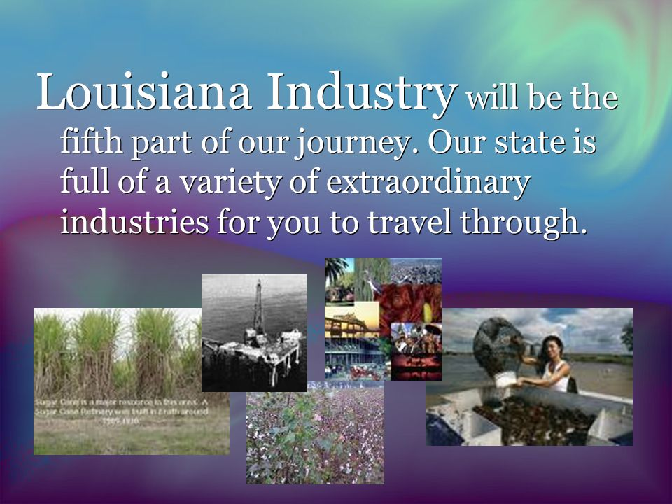 Louisiana Industry will be the fifth part of our journey.