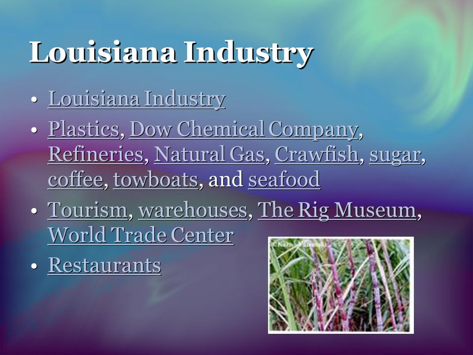 Louisiana Industry Plastics, Dow Chemical Company, Refineries, Natural Gas, Crawfish, sugar, coffee, towboats, and seafoodPlasticsDow Chemical Company RefineriesNatural GasCrawfishsugar coffeetowboatsseafood Tourism, warehouses, The Rig Museum, World Trade CenterTourismwarehousesThe Rig Museum World Trade Center Restaurants Louisiana Industry Plastics, Dow Chemical Company, Refineries, Natural Gas, Crawfish, sugar, coffee, towboats, and seafoodPlasticsDow Chemical Company RefineriesNatural GasCrawfishsugar coffeetowboatsseafood Tourism, warehouses, The Rig Museum, World Trade CenterTourismwarehousesThe Rig Museum World Trade Center Restaurants