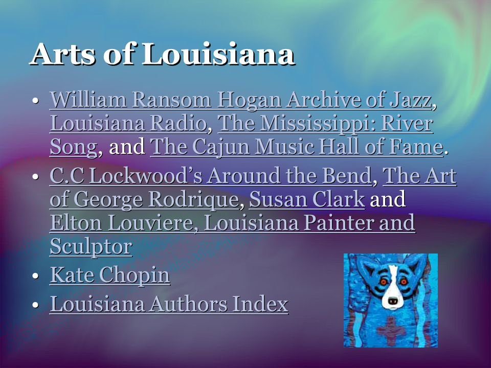 Arts of Louisiana William Ransom Hogan Archive of Jazz, Louisiana Radio, The Mississippi: River Song, and The Cajun Music Hall of Fame.William Ransom Hogan Archive of Jazz Louisiana RadioThe Mississippi: River SongThe Cajun Music Hall of Fame C.C Lockwoods Around the Bend, The Art of George Rodrique, Susan Clark and Elton Louviere, Louisiana Painter and SculptorC.C Lockwoods Around the BendThe Art of George RodriqueSusan Clark Elton Louviere, Louisiana Painter and Sculptor Kate Chopin Louisiana Authors Index William Ransom Hogan Archive of Jazz, Louisiana Radio, The Mississippi: River Song, and The Cajun Music Hall of Fame.William Ransom Hogan Archive of Jazz Louisiana RadioThe Mississippi: River SongThe Cajun Music Hall of Fame C.C Lockwoods Around the Bend, The Art of George Rodrique, Susan Clark and Elton Louviere, Louisiana Painter and SculptorC.C Lockwoods Around the BendThe Art of George RodriqueSusan Clark Elton Louviere, Louisiana Painter and Sculptor Kate Chopin Louisiana Authors Index