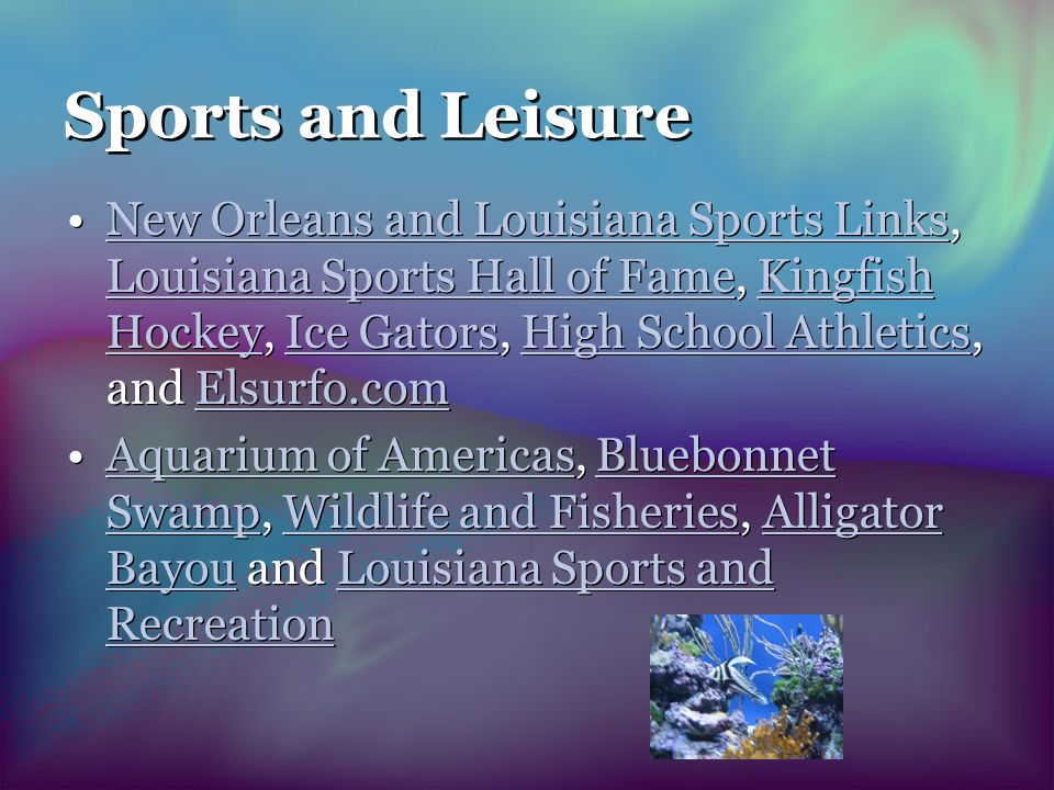 Sports and Leisure New Orleans and Louisiana Sports Links, Louisiana Sports Hall of Fame, Kingfish Hockey, Ice Gators, High School Athletics, and Elsurfo.comNew Orleans and Louisiana Sports Links Louisiana Sports Hall of FameKingfish HockeyIce GatorsHigh School AthleticsElsurfo.com Aquarium of Americas, Bluebonnet Swamp, Wildlife and Fisheries, Alligator Bayou and Louisiana Sports and RecreationAquarium of AmericasBluebonnet SwampWildlife and FisheriesAlligator BayouLouisiana Sports and Recreation New Orleans and Louisiana Sports Links, Louisiana Sports Hall of Fame, Kingfish Hockey, Ice Gators, High School Athletics, and Elsurfo.comNew Orleans and Louisiana Sports Links Louisiana Sports Hall of FameKingfish HockeyIce GatorsHigh School AthleticsElsurfo.com Aquarium of Americas, Bluebonnet Swamp, Wildlife and Fisheries, Alligator Bayou and Louisiana Sports and RecreationAquarium of AmericasBluebonnet SwampWildlife and FisheriesAlligator BayouLouisiana Sports and Recreation