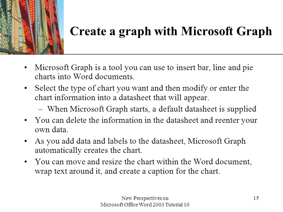 XP New Perspectives on Microsoft Office Word 2003 Tutorial 10 15 Create a graph with Microsoft Graph Microsoft Graph is a tool you can use to insert b
