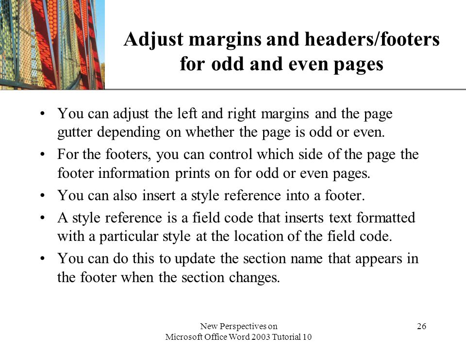 XP New Perspectives on Microsoft Office Word 2003 Tutorial 10 26 Adjust margins and headers/footers for odd and even pages You can adjust the left and