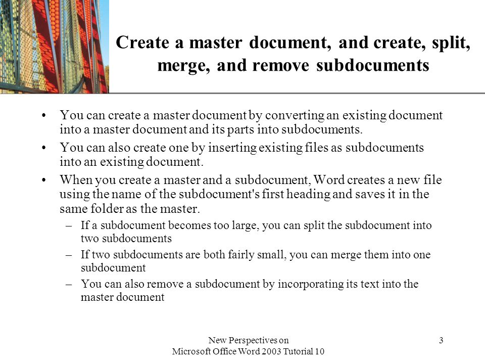 XP New Perspectives on Microsoft Office Word 2003 Tutorial 10 4 Convert an existing document to a master document To convert an existing document to a master document: –Open the existing document –Click Tools on the menu bar, click AutoCorrect Options, click the AutoFormat As You Type tab –Click the Built-in Heading Styles check box –Click the OK button to close the AutoCorrect dialog box You can then switch to Outline view and click the Master Document View button to change to that view.