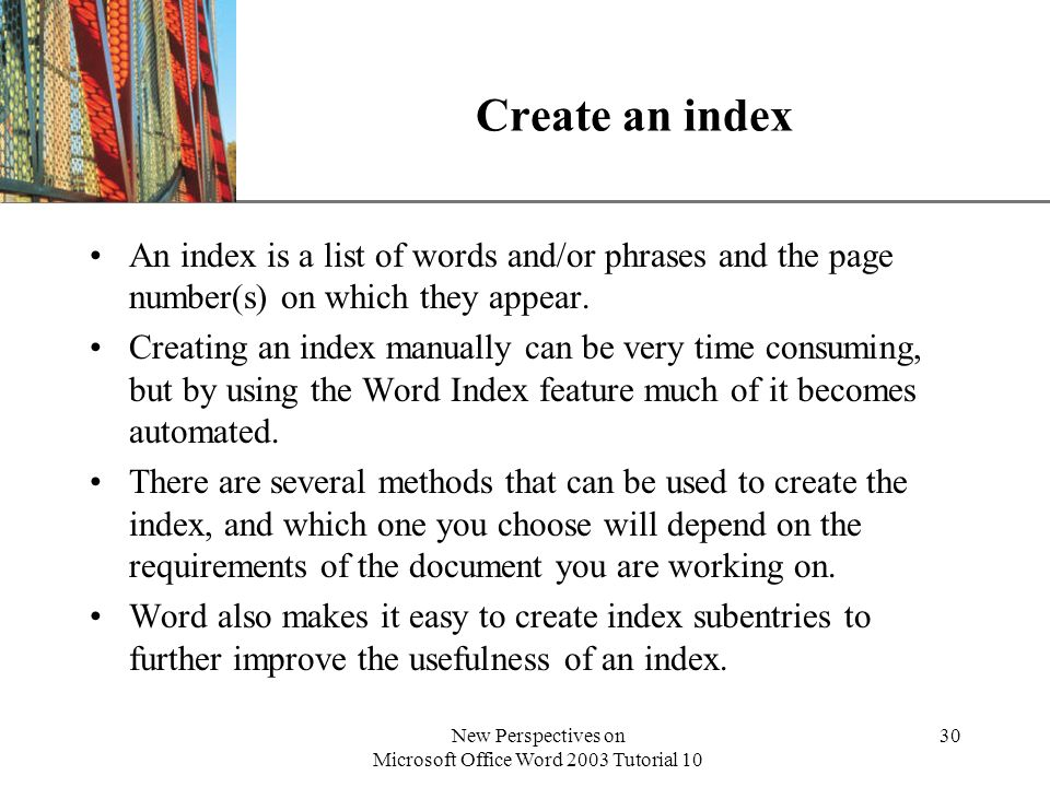 XP New Perspectives on Microsoft Office Word 2003 Tutorial 10 30 Create an index An index is a list of words and/or phrases and the page number(s) on