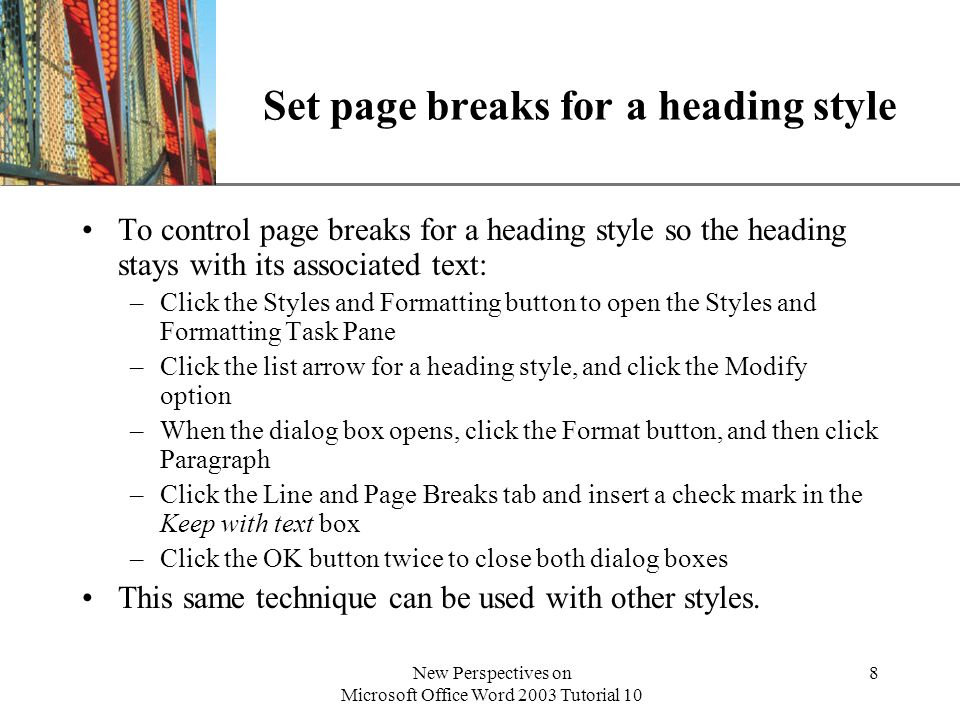 XP New Perspectives on Microsoft Office Word 2003 Tutorial 10 8 Set page breaks for a heading style To control page breaks for a heading style so the