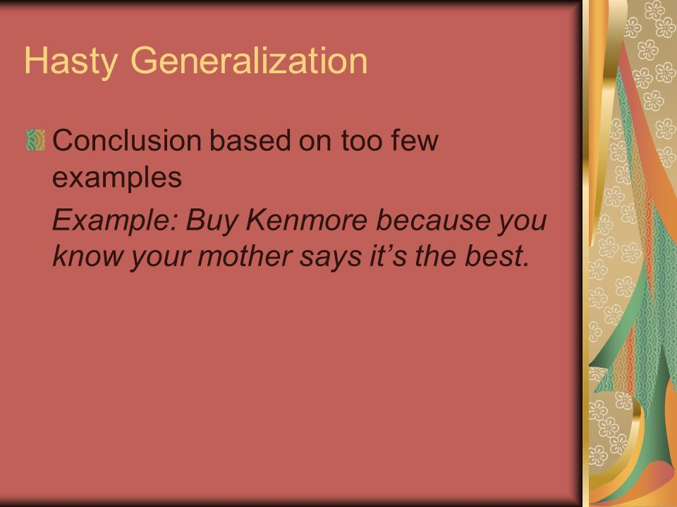 Hasty Generalization Conclusion based on too few examples Example: Buy Kenmore because you know your mother says its the best.