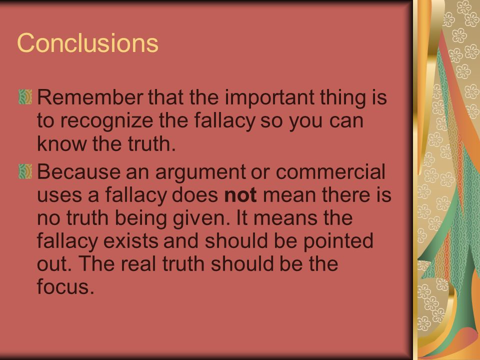 Conclusions Remember that the important thing is to recognize the fallacy so you can know the truth. Because an argument or commercial uses a fallacy