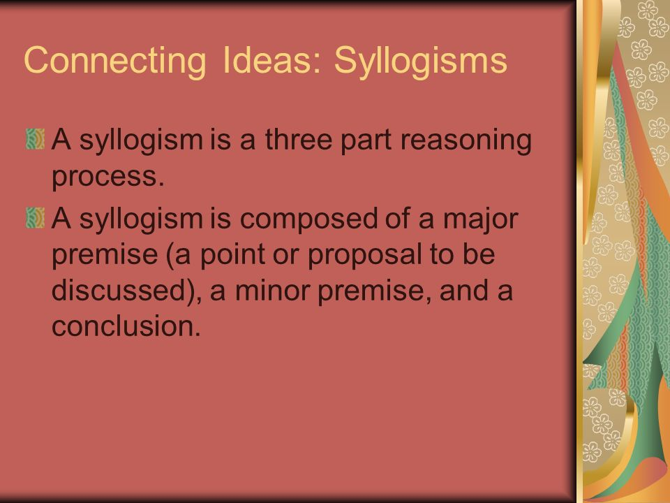 Connecting Ideas: Syllogisms A syllogism is a three part reasoning process. A syllogism is composed of a major premise (a point or proposal to be disc