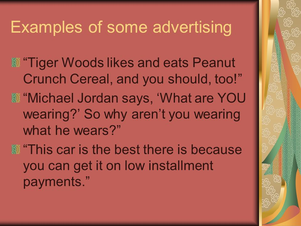 Examples of some advertising Tiger Woods likes and eats Peanut Crunch Cereal, and you should, too! Michael Jordan says, What are YOU wearing? So why a