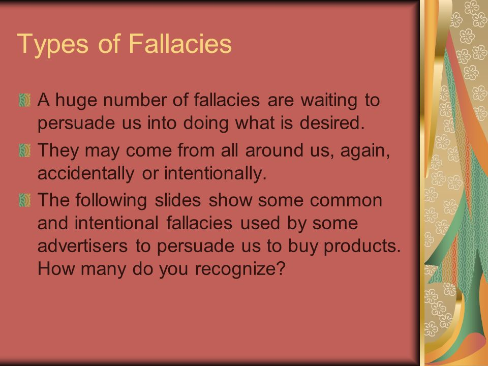 Types of Fallacies A huge number of fallacies are waiting to persuade us into doing what is desired. They may come from all around us, again, accident