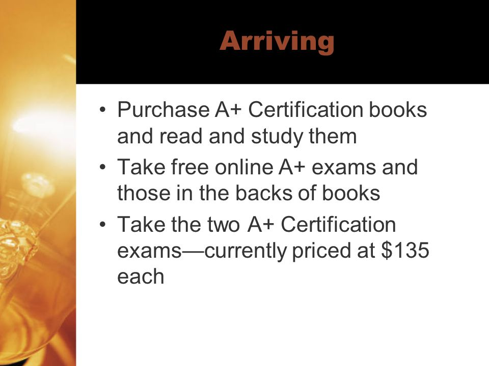 Arriving Purchase A+ Certification books and read and study them Take free online A+ exams and those in the backs of books Take the two A+ Certificati