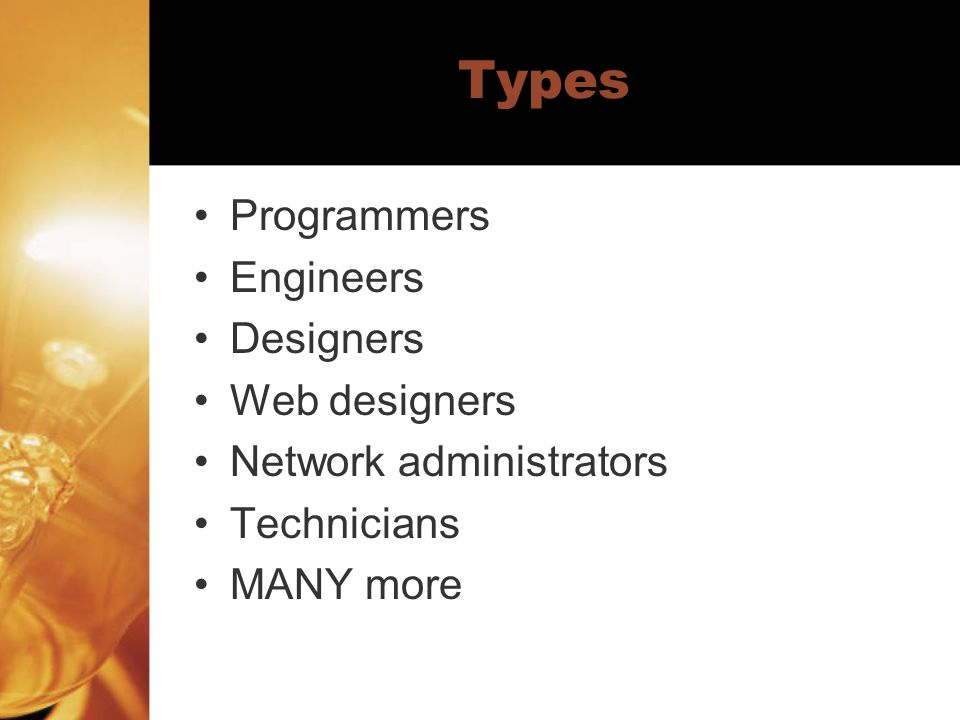 Types Programmers Engineers Designers Web designers Network administrators Technicians MANY more
