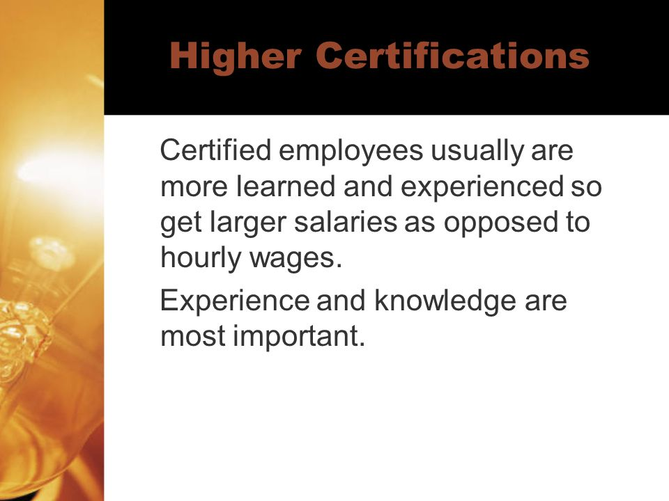 Higher Certifications Certified employees usually are more learned and experienced so get larger salaries as opposed to hourly wages.