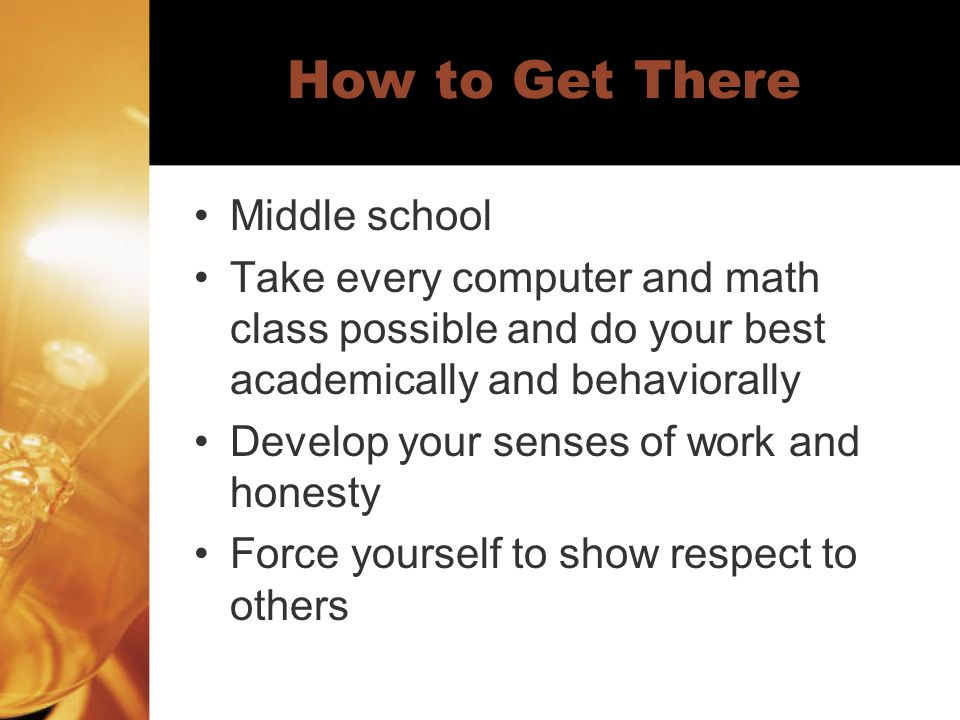 How to Get There High School Stay out of trouble in class Take every computer, math, science, and English class possible Study daily Try to get into a computer repair class