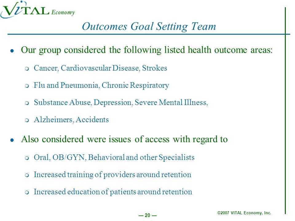 ©2007 ViTAL Economy, Inc. 20 Outcomes Goal Setting Team Our group considered the following listed health outcome areas: m Cancer, Cardiovascular Disea