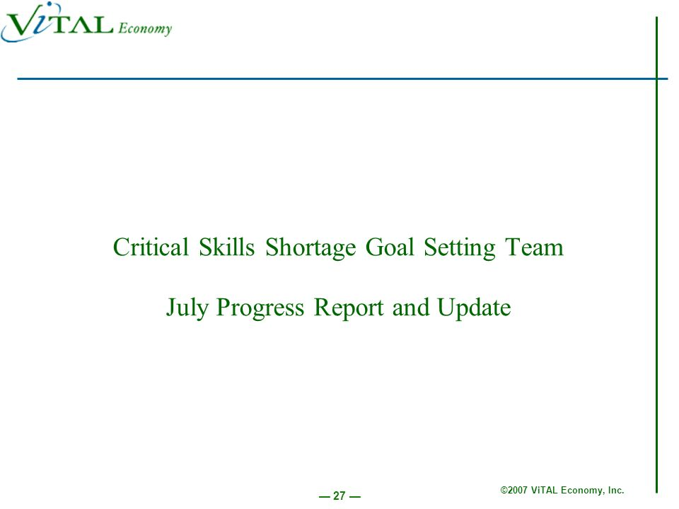 ©2007 ViTAL Economy, Inc. 27 Critical Skills Shortage Goal Setting Team July Progress Report and Update