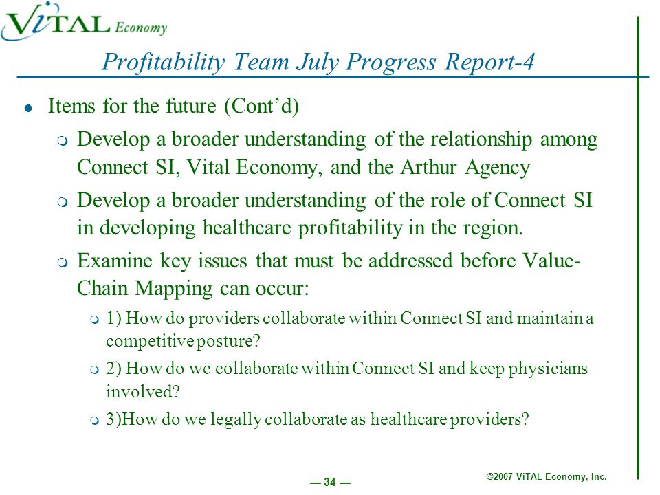 ©2007 ViTAL Economy, Inc. 34 Profitability Team July Progress Report-4 Items for the future (Contd) m Develop a broader understanding of the relations