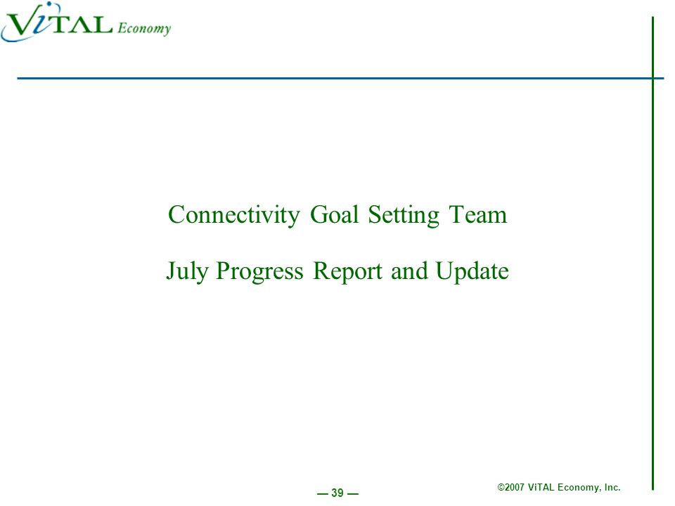©2007 ViTAL Economy, Inc. 39 Connectivity Goal Setting Team July Progress Report and Update