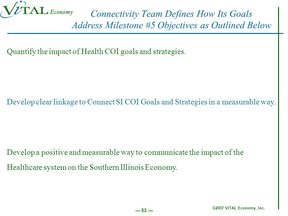©2007 ViTAL Economy, Inc. 53 Quantify the impact of Health COI goals and strategies. Develop clear linkage to Connect SI COI Goals and Strategies in a