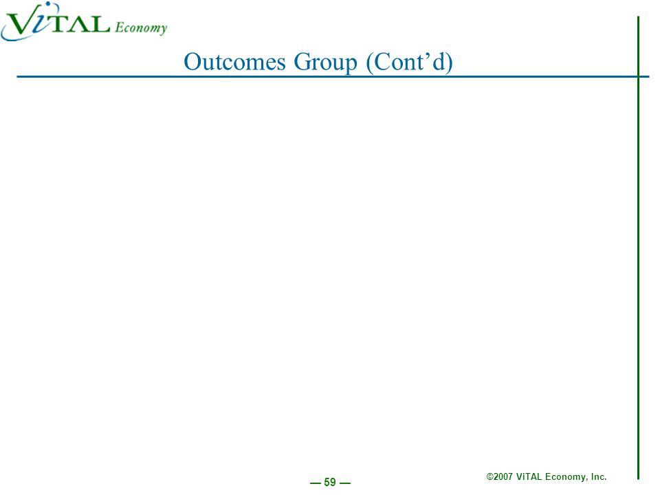 ©2007 ViTAL Economy, Inc. 59 Outcomes Group (Contd)