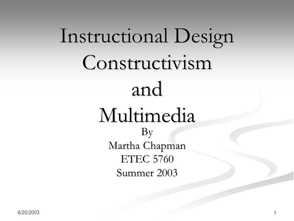 6/20/ Instructional Design Constructivism and Multimedia By Martha Chapman ETEC 5760 Summer 2003